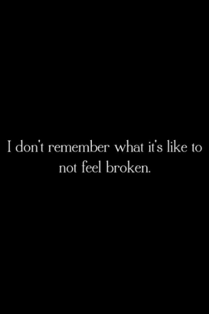 Dont Remember: I don't remember what it's like to  not feel broken.