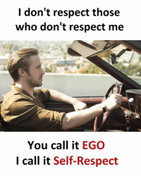 self respect: I don't respect those  who don't respect me  You call it  EGO  I call it Self-Respect