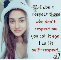 self respect: I don't  respect those  who don't  you call it ego  I call it  self-respect