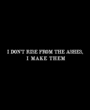 ashes: I DONT RISE FROM THE ASHES,  I ΜΑΚE THEM