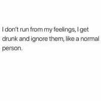 Drunk, Run, and Uber: I don't run from my feelings, I get  drunk and ignore them, like a normal  person. And then cry about them to my uber driver at the end of the night, obvi.