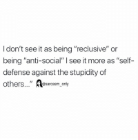 "Funny, Memes, and Stupidity: I don't see it as being ""reclusive"" or  being ""anti-social"" I see it more as ""self-  defense against the stupidity of  others""a>  ""osarcasm_only self preservation"