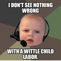 nothing: I DONT SEE NOTHING  WRONG  WITH AWITTLE CHILD  LABOR  memes. COM