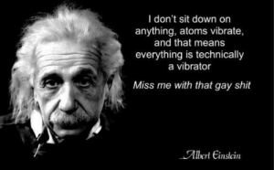 Atoms: I don't sit down on  anything, atoms vibrate,  and that means  everything is technically  a vibrator  Miss me with that gay shit  Albert Einslein