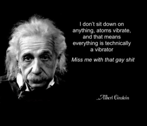 Albert Einstein: I don't sit down on  anything, atoms vibrate,  and that means  everything is technically  a vibrator  Miss me with that gay shit  Albert Einstein Albert Einstein