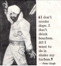 The real Punjabi deal: I don't  smoke  dope. I  don't  drink  bourbon  All I  want to  do is  shake my  turban.!  -Peter Singh The real Punjabi deal