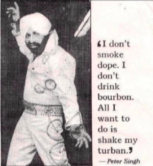 shake that turban baby: I don't  smoke  dope. I  don't  drink  bourbon.  All I  do is  shake my  turban  -Peter Singh shake that turban baby