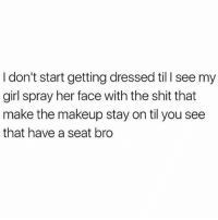 Makeup, Memes, and Shit: I don't start getting dressed til l see my  girl spray her face with the shit that  make the makeup stay on til you see  that have a seat bro For sure