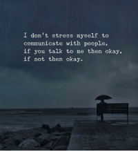 Communicate With: I don't stress myself to  communicate with people,  if you talk to me then okay,  if not then okay.