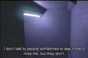 Dont Talk: I don't talk to people sometimes to see if they'll  miss me, but they don't.