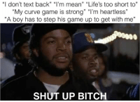 """Bitch, Curving, and Memes: """"I don't text back"""" """"I'm mean"""" """"Life's too short to""""  My curve game is strong"""" """"I'm heartless""""  """"A boy has to step his game up to get with me""""  SHUT UP BITCH 🙄🙄🙄🙄🙄🙄🙄🙄🙄🙄🙄🙄🙄🙄🙄🙄"""