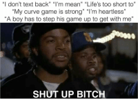 """Curving, Memes, and Shut Up: """"I don't text back"""" """"I'm mean"""" """"Life's too short to""""  """"My curve game is strong"""" """"I'm heartless""""  """"A boy has to step his game up to get with me""""  SHUT UP BITCH Ayyye 😂😂 (@oafnation_actual)"""