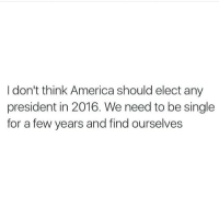 (@activebitchface): I don't think America should elect any  president in 2016. We need to be single  for a few years and find ourselves (@activebitchface)