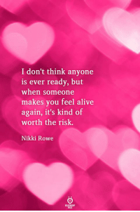 Alive, Think, and You: I don't think anyone  is ever ready, but  when someone  makes you feel alive  again, it's kind of  worth the risk.  Nikki Rowe  RELATINGHP