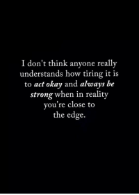 Okay And: I don't think anyone really  understands how tiring it is  to act okay and always be  strong when in reality  you're close to  the edge.
