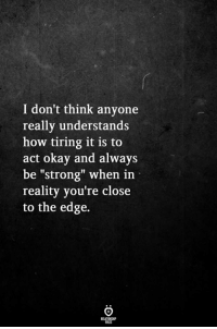 """Okay, Strong, and Reality: I don't think anyone  really understands  how tiring it is to  act okay and always  be """"strong"""" when in  reality you're close  to the edge."""