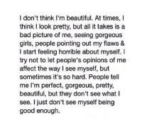 Bad, Beautiful, and Girls: I don't think I'm beautiful. At times, I  think I look pretty, but all it takes is a  bad picture of me, seeing gorgeous  girls, people pointing out my flaws &  I start feeling horrible about myself. I  try not to let people's opinions of me  affect the way I see myself, but  sometimes it's so hard. People tell  me I'm perfect, gorgeous, pretty,  beautiful, but they don't see what I  see. I just don't see myself being  good enough.