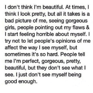 Bad, Beautiful, and Girls: I don't think I'm beautiful. At times, I  think I look pretty, but all it takes is a  bad picture of me, seeing gorgeous  girls, people pointing out my flaws &  I start feeling horrible about myself. I  try not to let people's opinions of me  affect the way I see myself, but  sometimes it's so hard. People tell  me I'm perfect, gorgeous, pretty,  beautiful, but they don't see what I  see. I just don't see myself being  good enough. https://iglovequotes.net/