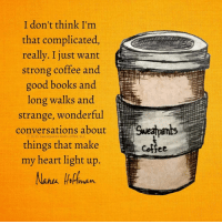 Books, Love, and Coffee: I don't think I'm  that complicated,  reallv. I iust want  strong coffee and  good books and  long walks and  strange, wonderful  conversations about Sweapants  © 2015:sweatpants And Coffee, LLC  things that make  my heart light up  Cottee Celebrate the love of coffee every day!