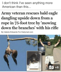 """News, Reddit, and Target: I don't think I've seen anything more  American than this...  Army veteran rescues bald eagle  dangling upside down from a  rope in 75-foot tree by 'mowing  down the branches' with his rifle  By Valerie Edwards For Dailymail.com  10 +6 <p><a class=""""tumblr_blog"""" href=""""http://tastefullyoffensive.tumblr.com/post/146903419158"""" target=""""_blank"""">tastefullyoffensive</a>:</p> <blockquote> <p>(via<a href=""""https://www.reddit.com/user/lauren_camille"""" target=""""_blank"""">lauren_camille</a>/ <a href=""""http://www.dailymail.co.uk/news/article-3671801/Army-veteran-rescues-bald-eagle-dangling-upside-rope-75-foot-tree.html"""" target=""""_blank"""">daily mail</a>)</p> </blockquote>"""