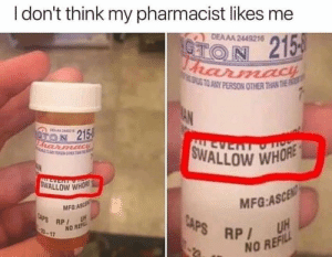 Bad, Whore, and Think: I don't think my pharmacist likes me  DEAAA 2449216  CTON 215  harmacH  ATO ANY PERSON OTHER THAN THE  AN  DERA44  ON 215  FRarmadiE  FO T  SWALLOW WHORE  LL AS  ALLEVERTOT  SWALLOW WHORE  MFG:ASCEN  UH  MFG-ASCE  CAPS RP  3-17  CAPS RP  NO REF  NO REFILL Bad Pharmacist