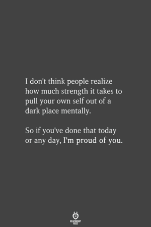 Dark Place: I don't think people realize  how much strength it takes to  pull your own self out of a  dark place mentally.  So if you've done that today  or any day, I'm proud of you.  ELATIONGH  ALES