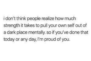 Dark Place: i don't think people realize how much  strength it takes to pull your own self out of  a dark place mentally. so if you've done that  today or any day, I'm proud of you.
