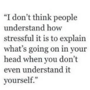 "https://iglovequotes.net/: ""I don't think people  understand how  stressful it is to explain  what's going on in your  head when you don't  even understand it  yourself."" https://iglovequotes.net/"