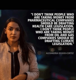 "Go ahead, change my mind and tell me she's wrong.: ""I DON'T THINK PEOPLE WHO  ARE TAKING MONEY FROM  PHARMACEUTICAL COMPANIES  SHOULD BE DRAFTING  HEALTH CARE LEGISLATION.  IDON'T THINK PEOPLE  WHO ARE TAKING MONEY  FROM OIL AND GAS  COMPANIES SHOULD BE  DRAFTING CLIMATE  LEGISLATION.""  ALEXANDRIA OCASIO-CORTEZ Go ahead, change my mind and tell me she's wrong."