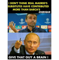 Luis Enrique 😂😂😂 Follow @instatroll.soccer: I DON'T THINK REAL MADRID'S  SUBSITUTES HAVE CONTRIBUTED  MORE THAN BARCA'S  ENRIQUE  GIVE THAT GUY A BRAIN Luis Enrique 😂😂😂 Follow @instatroll.soccer