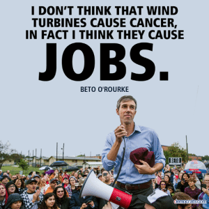 Beto O'Rourke: I DON'T THINK THAT WIND  TURBINES CAUSE CANCER,  IN FACT I THINK THEY CAUSE  JOBS  BETO O'ROURKE  BETO  democrats.con
