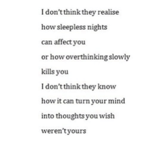 https://iglovequotes.net/: I don't think they realise  how sleepless nights  can affect you  or how overthinking slowly  kills you  I don't think they know  how it can turn your mind  into thoughts you wish  weren't yours https://iglovequotes.net/