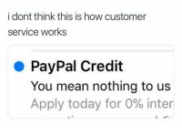 customer service: i dont think this is how customer  service works  PayPal Credit  You mean nothing to us  Apply today for 0% inter