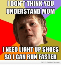 Memes, Run, and Shoes: I DON'T THINK YOU  UNDERSTAND MOM  I NEED LIGHT UP SHOES  SODICAN RUN FASTER  THISI ISI DANANLOLCOM!