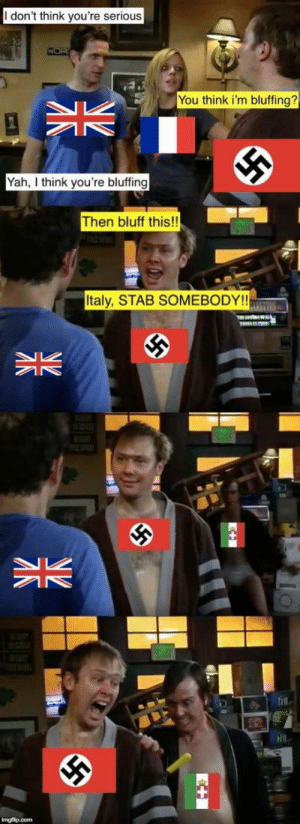 Good guy Italy: I don't think you're serious  You think i'm bluffing?  Yah think you're bluffing  Then bluff this!!  Italy, STAB SOMEBODY!! Good guy Italy