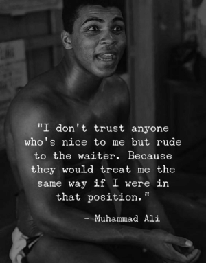 "Ali, Memes, and Muhammad Ali: I don't trust anyone  who' s nice to me but rude  to the waiter. Because  they would treat me the  same way if I were in  that position.""  Muhammad Ali Simple as that..!! (Y)"