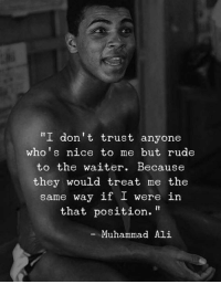 "Ali, Muhammad Ali, and Rude: I don't trust anyone  who's nice to me but rude  to the waiter. Because  they would treat me the  same way if I were in  that position.""  -Muhammad Ali"