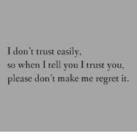 Regret, Make, and You: I don't trust easily  so when I tell you I trust you,  please don't make me regret it.