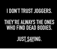 Bodies , Memes, and Joggers: I DON'T TRUST JOGGERS  THEY RE ALWAYS THE ONES  WHO FIND DEAD BODIES.  JUST SAYING
