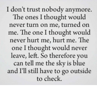 </3: I don't trust nobody anymore.  The ones I thought would  never turn on me, turned on  me. The one I thought would  never hurt me, hurt me. The  one I thought would never  leave, left. So therefore you  can tell me the sky is blue  and I'll still have to go outside  to check. </3
