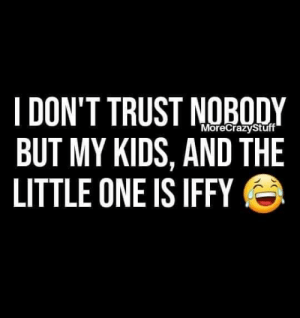 Dont Trust: I DON'T TRUST NOBODY  BUT MY KIDS, AND THE  LITTLE ONE IS IFFY  MoreCrazyStuff