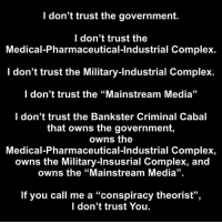 "Complex, Memes, and Government: I don't trust the government.  I don't trust the  Medical-Pharmaceutical-Industrial Complex.  I don't trust the Military-Industrial Complex.  I don't trust the ""Mainstream Media""  I don't trust the Bankster Criminal Cabal  that owns the government,  owns the  Medical-Pharmaceutical-Industrial Complex,  owns the Military-Insusrial Complex, and  owns the ""Mainstream Media"".  If you call me a ""conspiracy theorist"",  I don't trust You. ..."