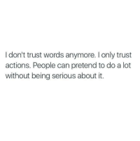 Can, Words, and Trust: I don't trust words anymore. I only trust  actions. People can pretend to do a lot  without being serious about it.