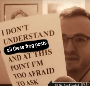 send help: I DON'T  UNDERSTAND  all these frog posts  AND AT THIS  POINT I'M  TOO AFRAID  TO ASK  To Be ContinvedIN send help