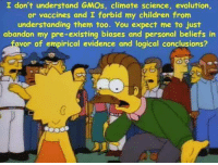 Children, Evolution, and Science: I don't understand GMOs, climate science, evolution  or vaccines and I forbid my children from  understanding them too. You expect me to just  abandon my pre-existing biases and personal beliefs in  avor of empirical evidence and logical conclusions?