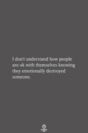 i dont understand: I don't understand how people  are ok with themselves knowing  they emotionally destroyed  someone.  RELATIONSHIP  LES