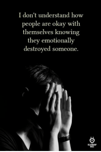 Okay, How, and Knowing: I don't understand how  people are okay with  themselves knowing  they emotionally  destroyed someone.  ELATIONSHIP  RULES