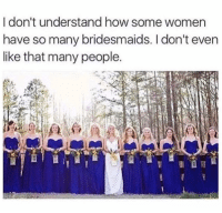 Memes, Bridesmaids, and Women: I don't understand how some women  have so many bridesmaids. I don't even  like that many people. haha!