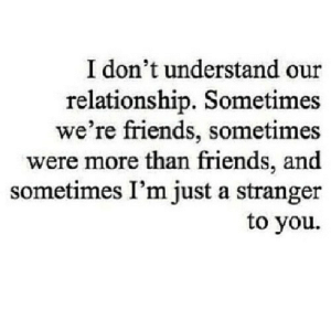 https://iglovequotes.net/: I don't understand our  relationship. Sometimes  we're friends, sometimes  were more than friends, and  sometimes I'm just a stranger  to you https://iglovequotes.net/