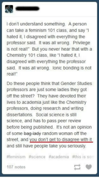 "Feminism, Fucking, and Lol: I don't understand something. A person  can take a feminism 101 class, and sayI  hated it, I disagreed with everything the  professor said. It was all wrong. Privilege  is not real! But you never hear that with a  Chemistry 101 class, like ""I hated it, I  disagreed with everything the professor  said. It was all wrong. lonic bonding is not  real!""  Do these people think that Gender Studies  professors are just some ladies they got  off the street? They have devoted their  lives to academia just like the Chemistry  professors, doing research and writing  dissertations. Social science is still  science, and has to pass peer review  before being published. It's not an opinion  of some bag lady random woman off the  street, and you don't get to disagree with it  and still have people take you seriously  feminism #science #academia #thi  107 notes <p><a href=""http://womenagainstwomyn.tumblr.com/post/131024239673/rtrixie-critical-theory-is-a-wild-ride-into"" class=""tumblr_blog"">womenagainstwomyn</a>:</p>  <blockquote><p><a href=""http://rtrixie.tumblr.com/post/130896431794/critical-theory-is-a-wild-ride-into-insanity"" class=""tumblr_blog"">rtrixie</a>:</p>  <blockquote><p>Critical theory is a wild ride into insanity.</p></blockquote>  <p>Yeah totally because chemistry and feminism are the same fucking thing. Yeah man. -.-</p></blockquote>  <p>I literally just burst out laughing. &ldquo;LOL political ideologies and scientific disciplines are totally the same things u guise!!!&rdquo; </p><p>I honestly don&rsquo;t know how people can be this incredibly moronic.</p>"